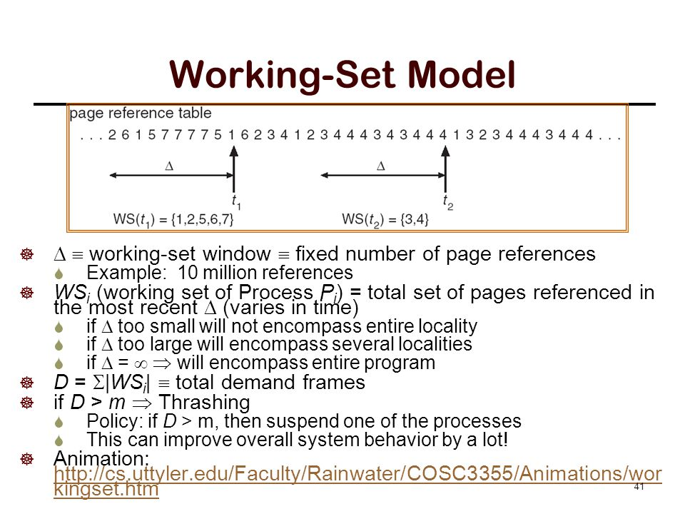 Working-Set Model    working-set window  fixed number of page references  Example: 10 million references  WS i (working set of Process P i ) = total set of pages referenced in the most recent  (varies in time)  if  too small will not encompass entire locality  if  too large will encompass several localities  if  =   will encompass entire program  D =  |WS i |  total demand frames  if D > m  Thrashing  Policy: if D > m, then suspend one of the processes  This can improve overall system behavior by a lot.