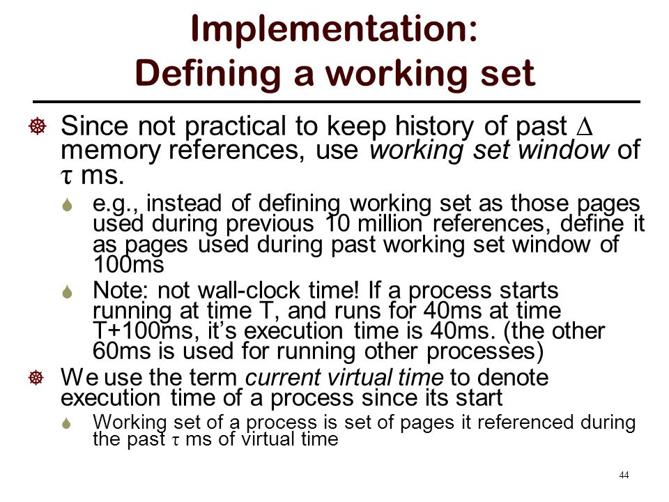 44 Implementation: Defining a working set  Since not practical to keep history of past  memory references, use working set window of τ ms.  e.g., i