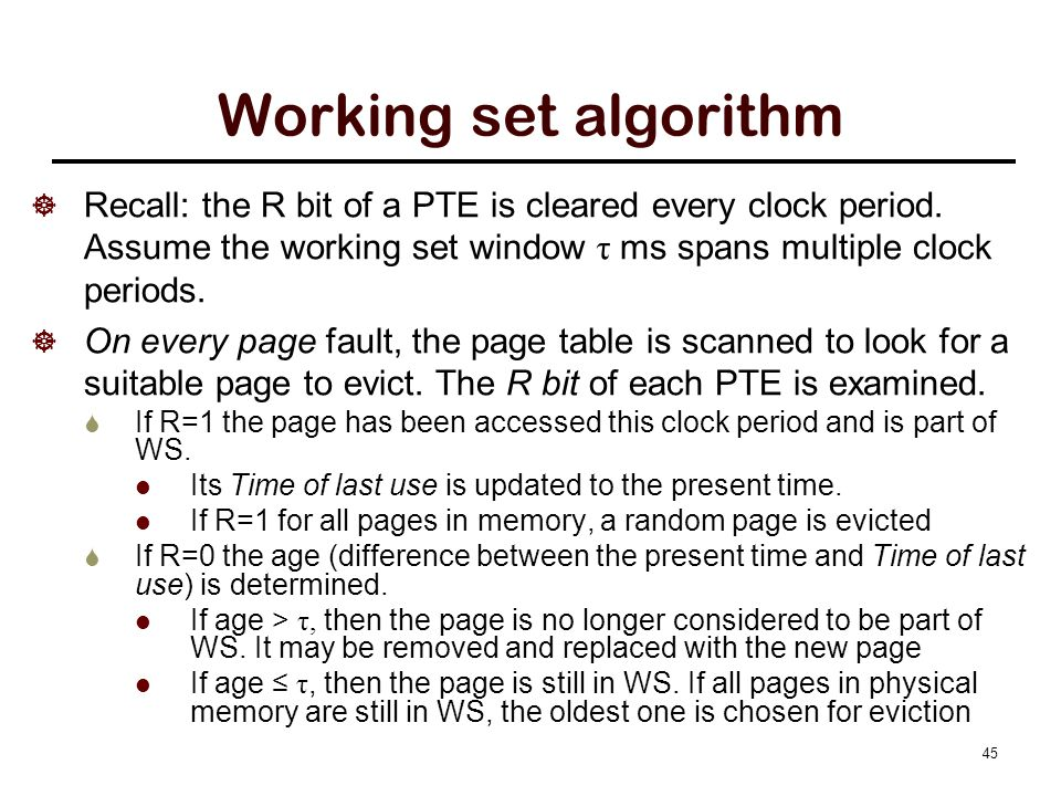 45 Working set algorithm  Recall: the R bit of a PTE is cleared every clock period. Assume the working set window τ ms spans multiple clock periods.