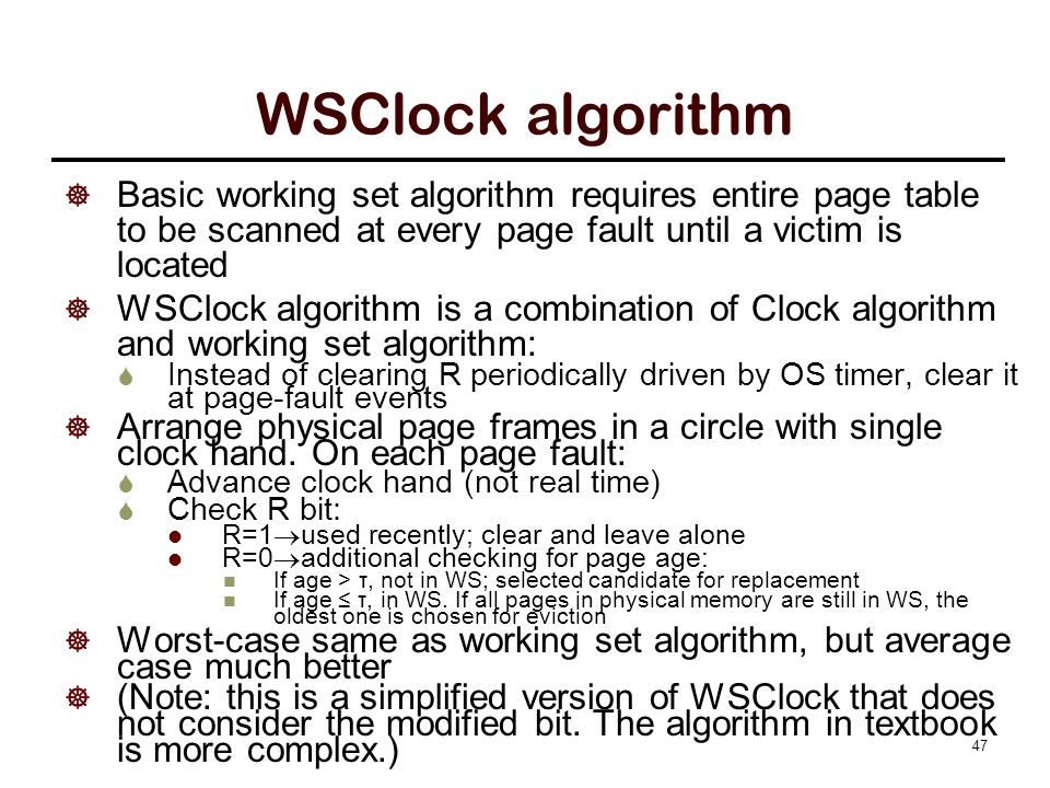 WSClock algorithm  Basic working set algorithm requires entire page table to be scanned at every page fault until a victim is located  WSClock algorithm is a combination of Clock algorithm and working set algorithm:  Instead of clearing R periodically driven by OS timer, clear it at page-fault events  Arrange physical page frames in a circle with single clock hand.
