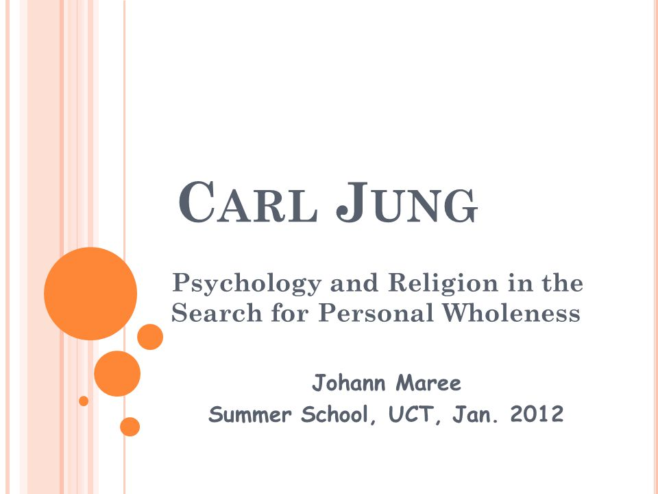 C ARL J UNG Psychology and Religion in the Search for Personal Wholeness Johann Maree Summer School, UCT, Jan.
