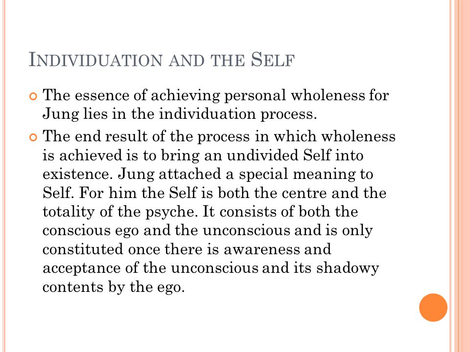 I NDIVIDUATION AND THE S ELF The essence of achieving personal wholeness for Jung lies in the individuation process.