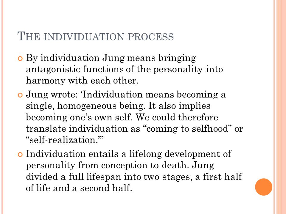 T HE INDIVIDUATION PROCESS By individuation Jung means bringing antagonistic functions of the personality into harmony with each other.