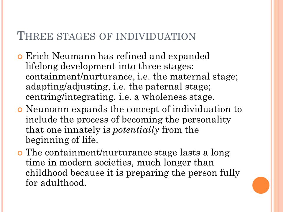 T HREE STAGES OF INDIVIDUATION Erich Neumann has refined and expanded lifelong development into three stages: containment/nurturance, i.e.