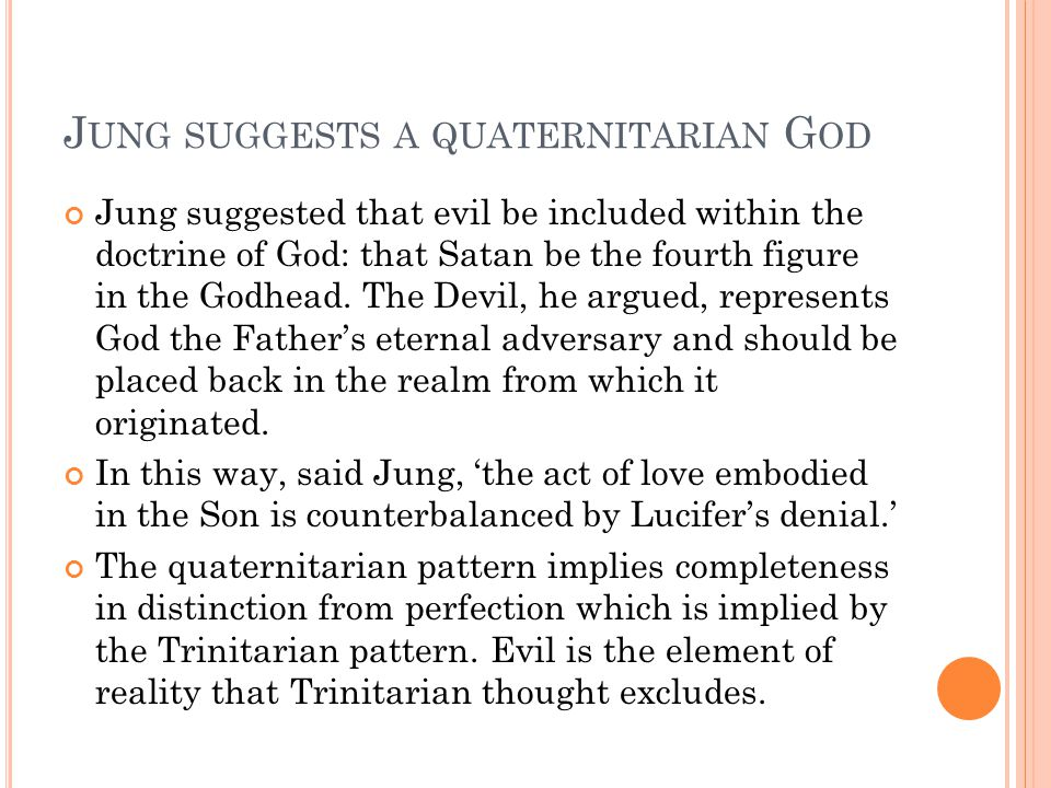 J UNG SUGGESTS A QUATERNITARIAN G OD Jung suggested that evil be included within the doctrine of God: that Satan be the fourth figure in the Godhead.