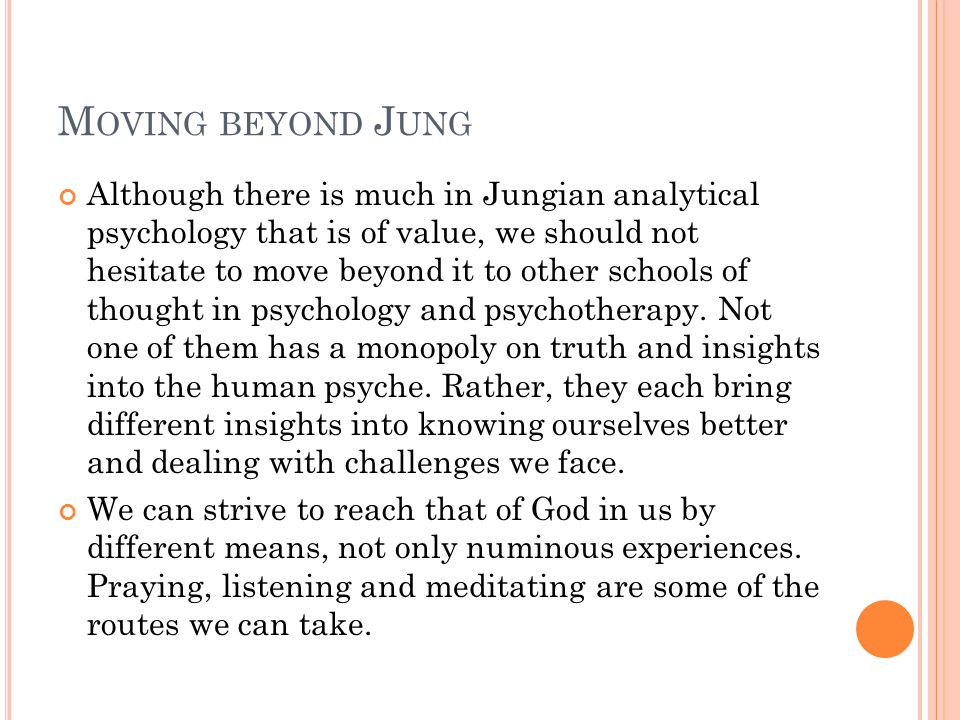 M OVING BEYOND J UNG Although there is much in Jungian analytical psychology that is of value, we should not hesitate to move beyond it to other schools of thought in psychology and psychotherapy.