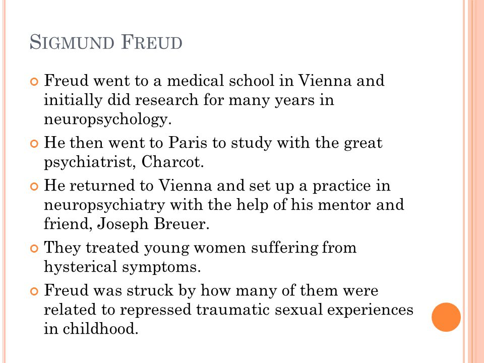S IGMUND F REUD Freud went to a medical school in Vienna and initially did research for many years in neuropsychology.
