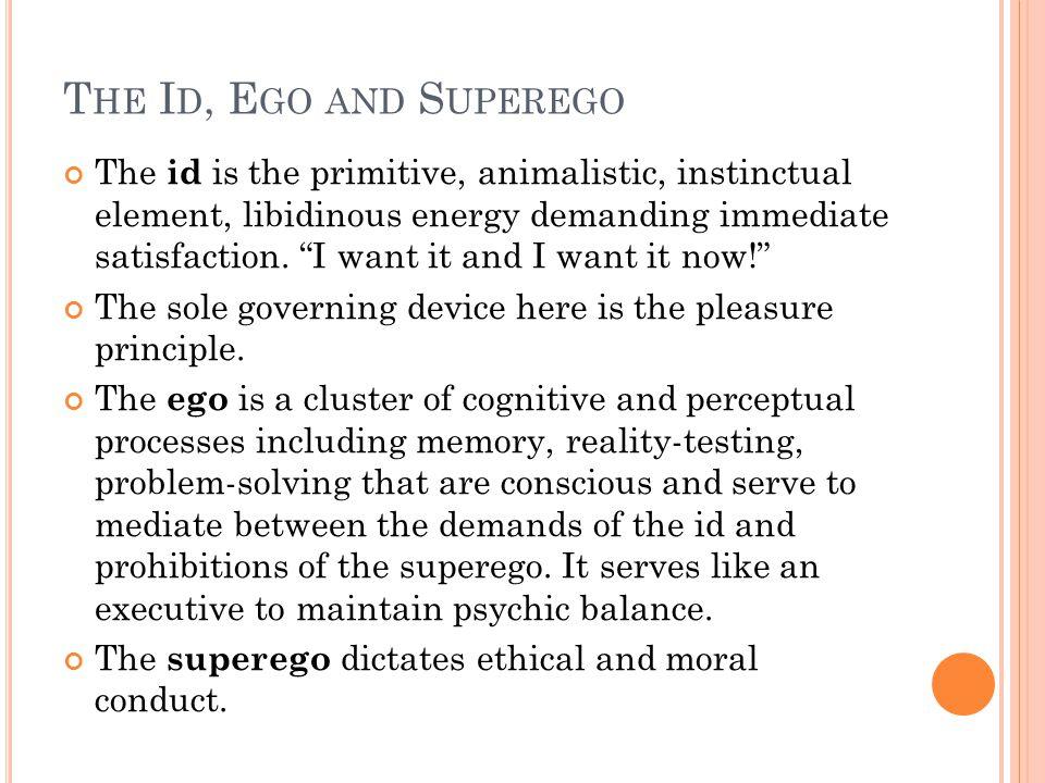 T HE I D, E GO AND S UPEREGO The id is the primitive, animalistic, instinctual element, libidinous energy demanding immediate satisfaction.