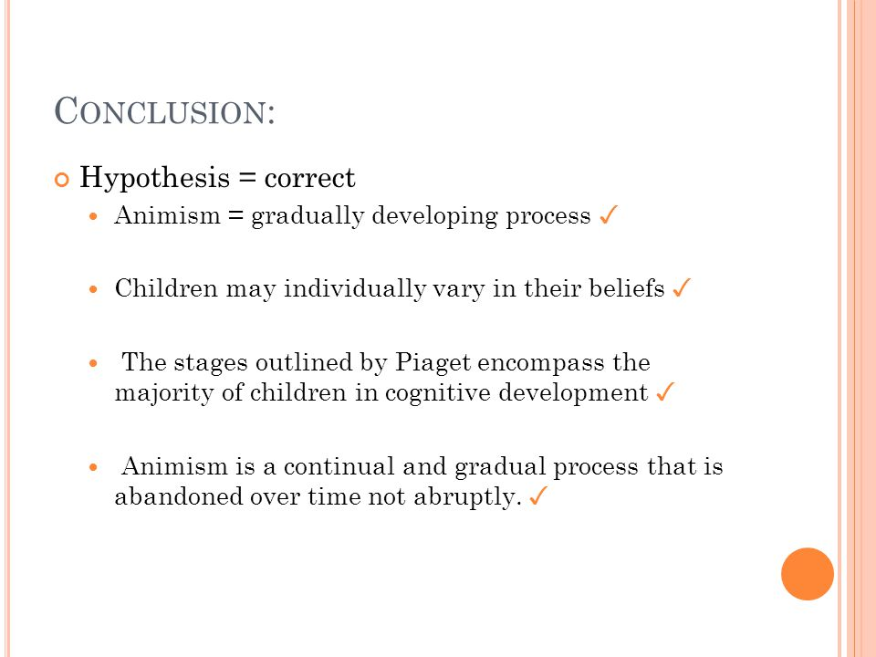 C ONCLUSION : Hypothesis = correct Animism = gradually developing process ✓ Children may individually vary in their beliefs ✓ The stages outlined by Piaget encompass the majority of children in cognitive development ✓ Animism is a continual and gradual process that is abandoned over time not abruptly.