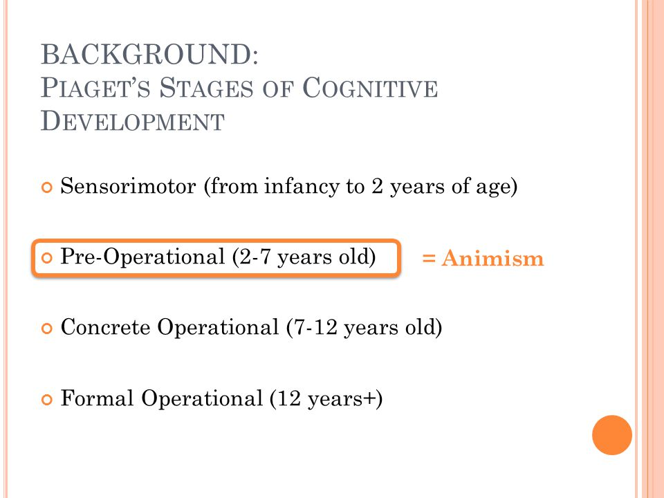 BACKGROUND: P IAGET ' S S TAGES OF C OGNITIVE D EVELOPMENT Sensorimotor (from infancy to 2 years of age) Pre-Operational (2-7 years old) Concrete Operational (7-12 years old) Formal Operational (12 years+) = Animism