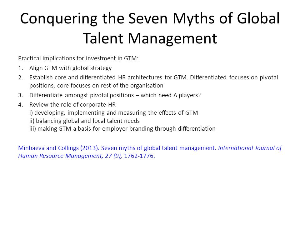 Conquering the Seven Myths of Global Talent Management Practical implications for investment in GTM: 1.Align GTM with global strategy 2.Establish core
