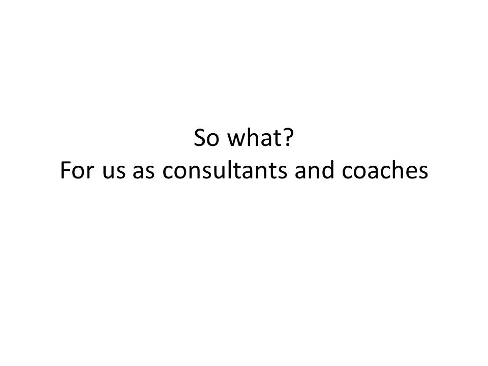 So what? For us as consultants and coaches