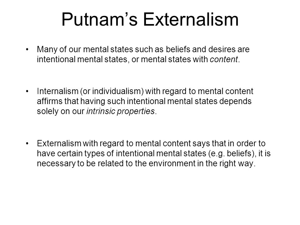 Putnam's Externalism Many of our mental states such as beliefs and desires are intentional mental states, or mental states with content.