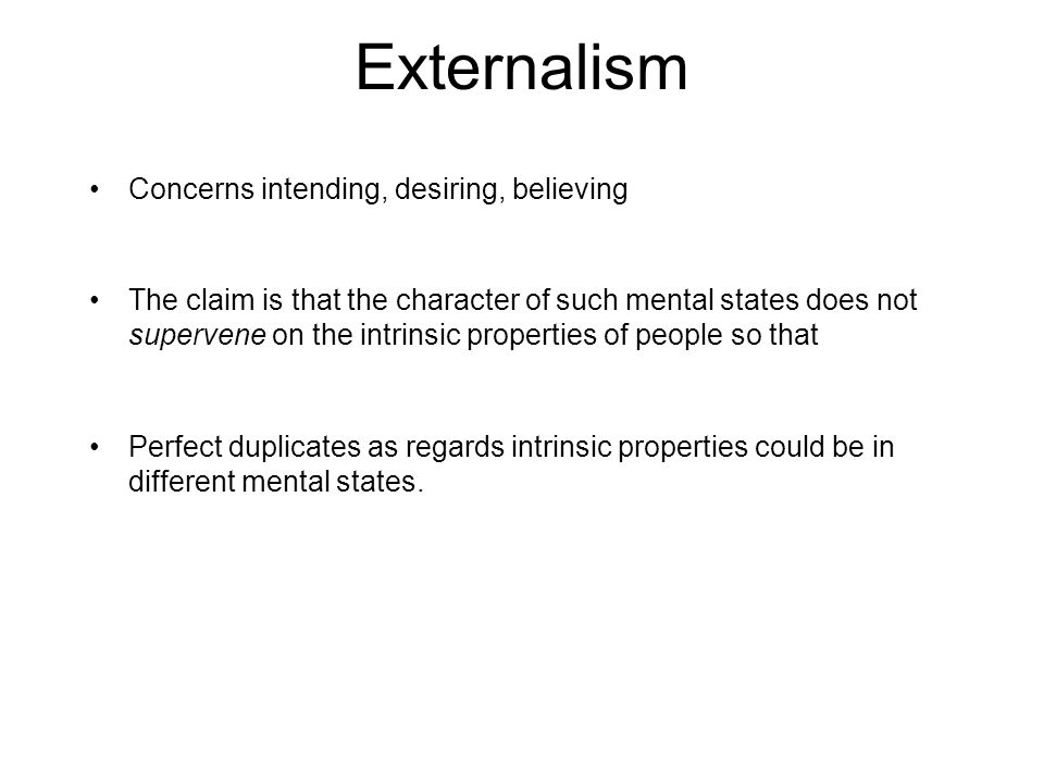 Externalism Concerns intending, desiring, believing The claim is that the character of such mental states does not supervene on the intrinsic properties of people so that Perfect duplicates as regards intrinsic properties could be in different mental states.
