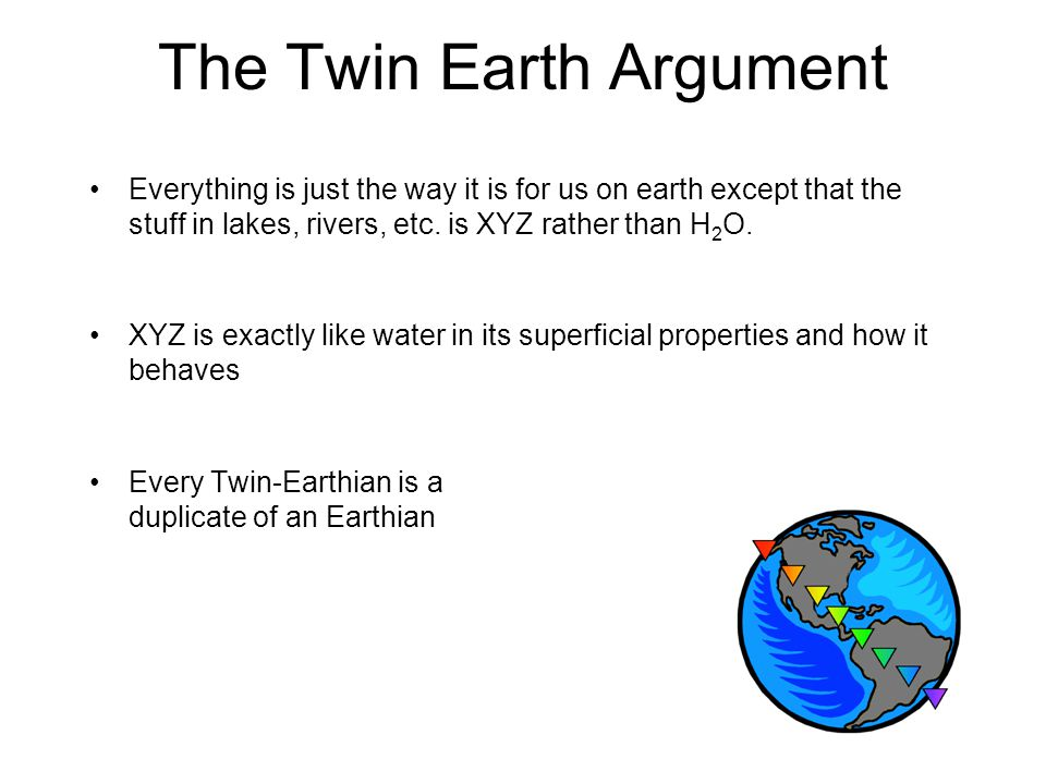The Twin Earth Argument Everything is just the way it is for us on earth except that the stuff in lakes, rivers, etc.