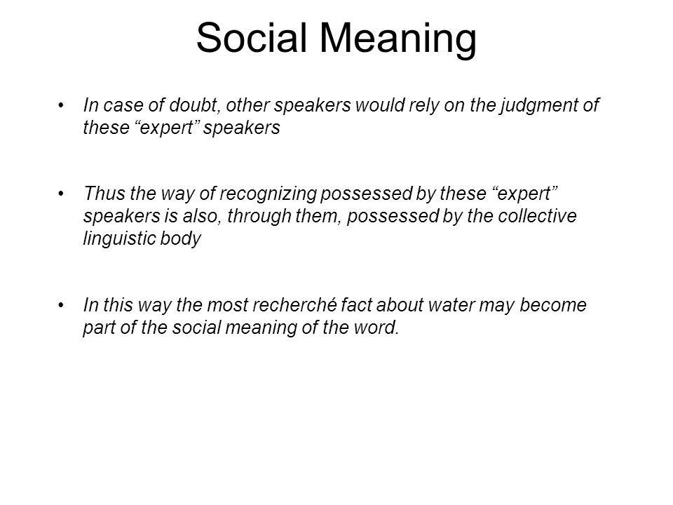 Social Meaning In case of doubt, other speakers would rely on the judgment of these expert speakers Thus the way of recognizing possessed by these expert speakers is also, through them, possessed by the collective linguistic body In this way the most recherché fact about water may become part of the social meaning of the word.