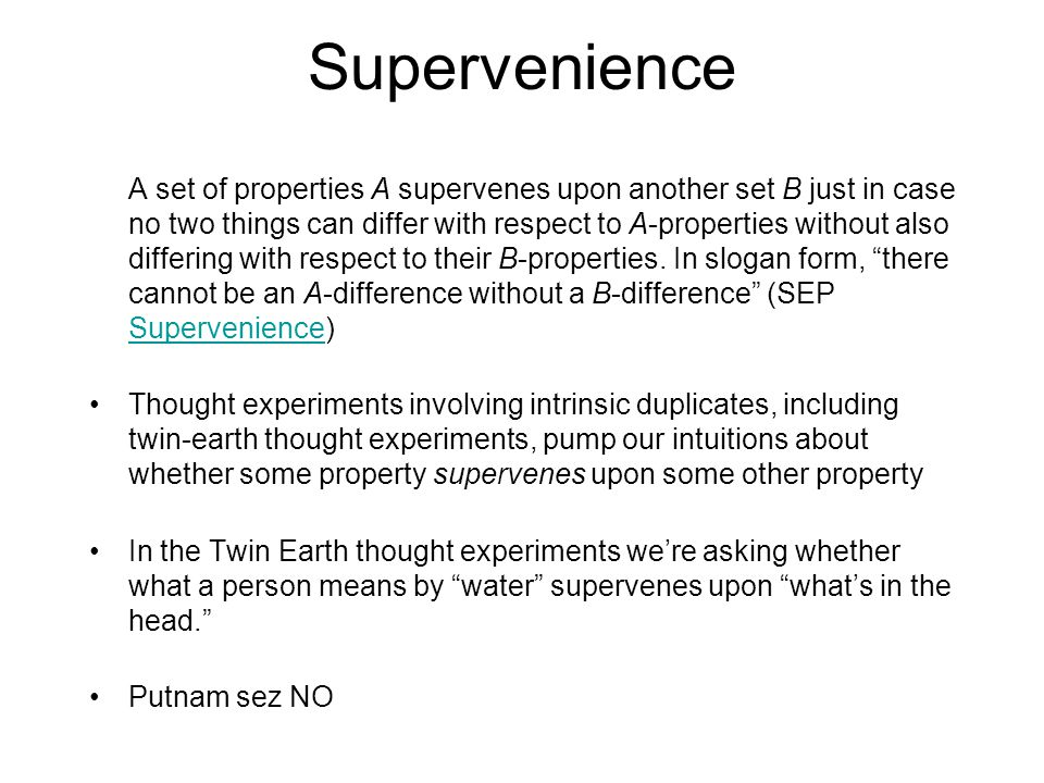 Supervenience A set of properties A supervenes upon another set B just in case no two things can differ with respect to A-properties without also differing with respect to their B-properties.