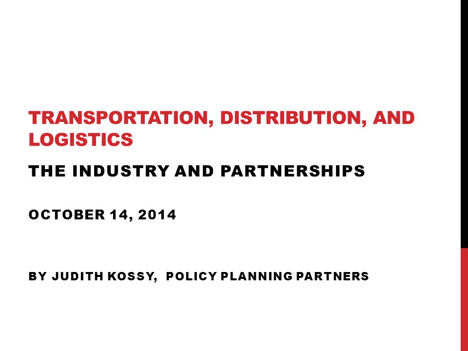 TRANSPORTATION, DISTRIBUTION, AND LOGISTICS THE INDUSTRY AND PARTNERSHIPS OCTOBER 14, 2014 BY JUDITH KOSSY, POLICY PLANNING PARTNERS
