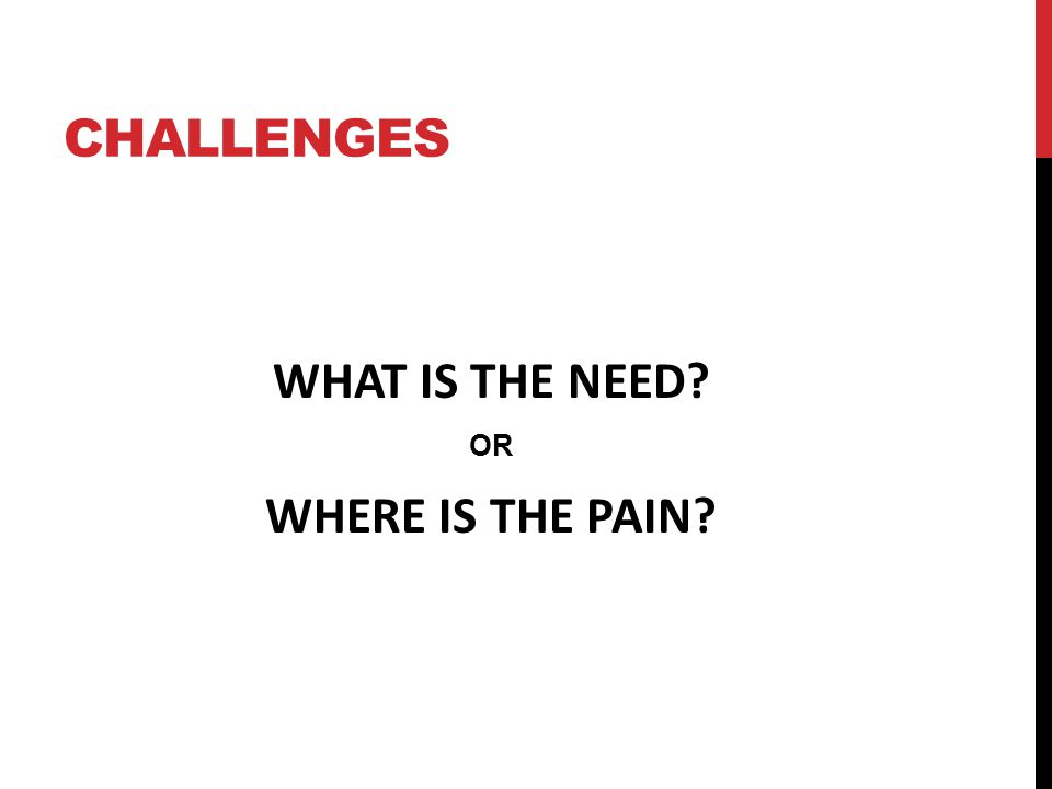 CHALLENGES WHAT IS THE NEED OR WHERE IS THE PAIN