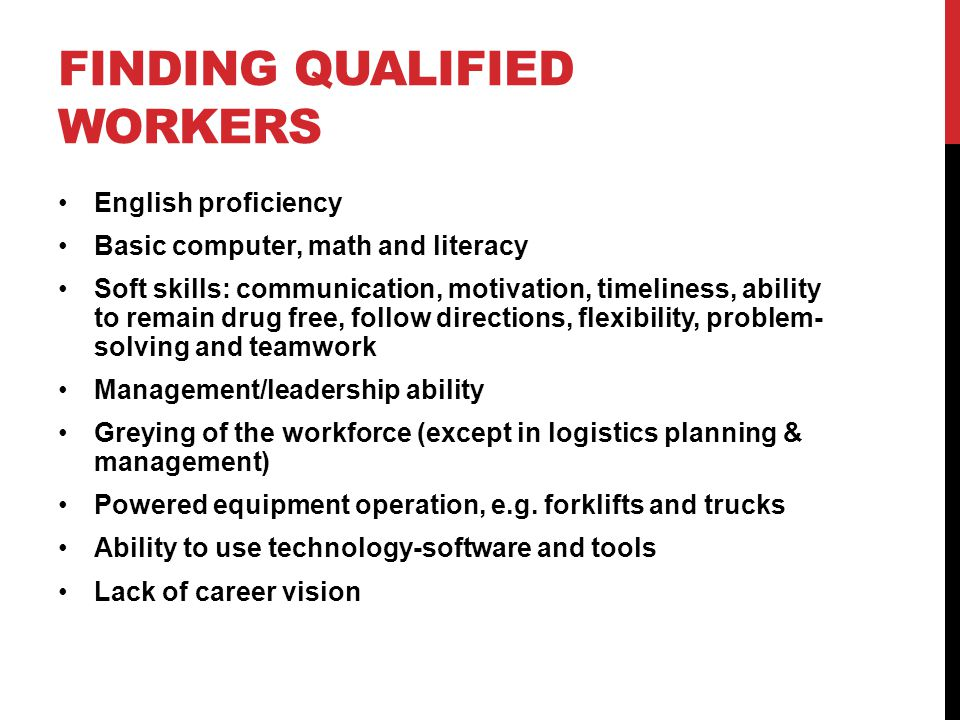 FINDING QUALIFIED WORKERS English proficiency Basic computer, math and literacy Soft skills: communication, motivation, timeliness, ability to remain drug free, follow directions, flexibility, problem- solving and teamwork Management/leadership ability Greying of the workforce (except in logistics planning & management) Powered equipment operation, e.g.