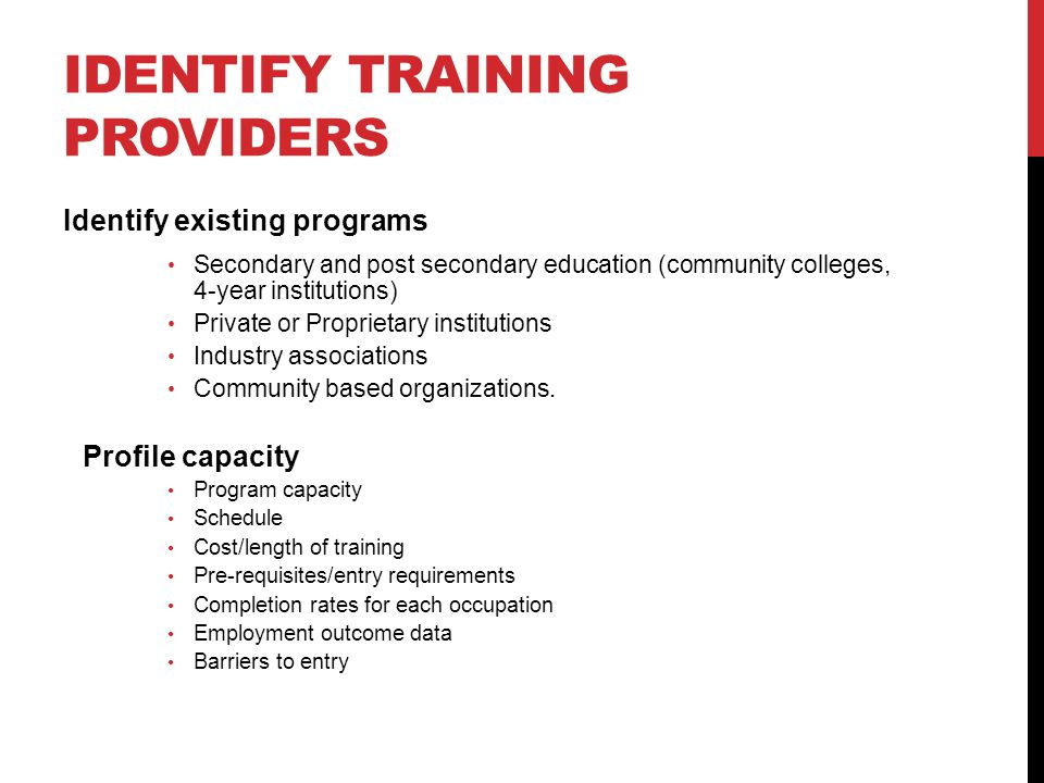 IDENTIFY TRAINING PROVIDERS Identify existing programs Secondary and post secondary education (community colleges, 4-year institutions) Private or Proprietary institutions Industry associations Community based organizations.