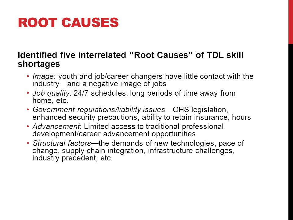 ROOT CAUSES Identified five interrelated Root Causes of TDL skill shortages Image: youth and job/career changers have little contact with the industry—and a negative image of jobs Job quality: 24/7 schedules, long periods of time away from home, etc.
