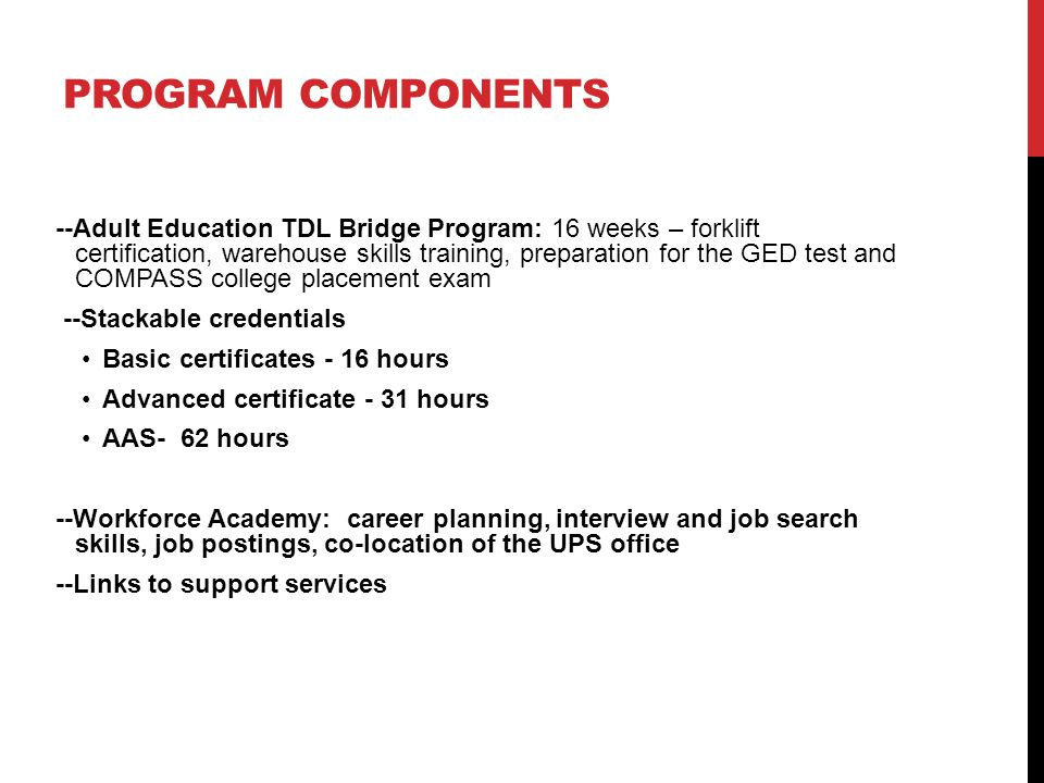 PROGRAM COMPONENTS --Adult Education TDL Bridge Program: 16 weeks – forklift certification, warehouse skills training, preparation for the GED test and COMPASS college placement exam --Stackable credentials Basic certificates - 16 hours Advanced certificate - 31 hours AAS- 62 hours --Workforce Academy: career planning, interview and job search skills, job postings, co-location of the UPS office --Links to support services
