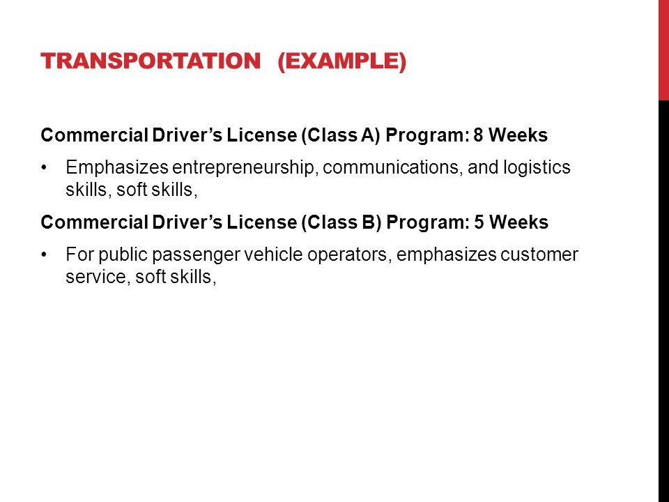 TRANSPORTATION (EXAMPLE) Commercial Driver's License (Class A) Program: 8 Weeks Emphasizes entrepreneurship, communications, and logistics skills, soft skills, Commercial Driver's License (Class B) Program: 5 Weeks For public passenger vehicle operators, emphasizes customer service, soft skills,