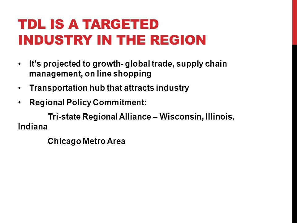 TDL IS A TARGETED INDUSTRY IN THE REGION It's projected to growth- global trade, supply chain management, on line shopping Transportation hub that attracts industry Regional Policy Commitment: Tri-state Regional Alliance – Wisconsin, Illinois, Indiana Chicago Metro Area