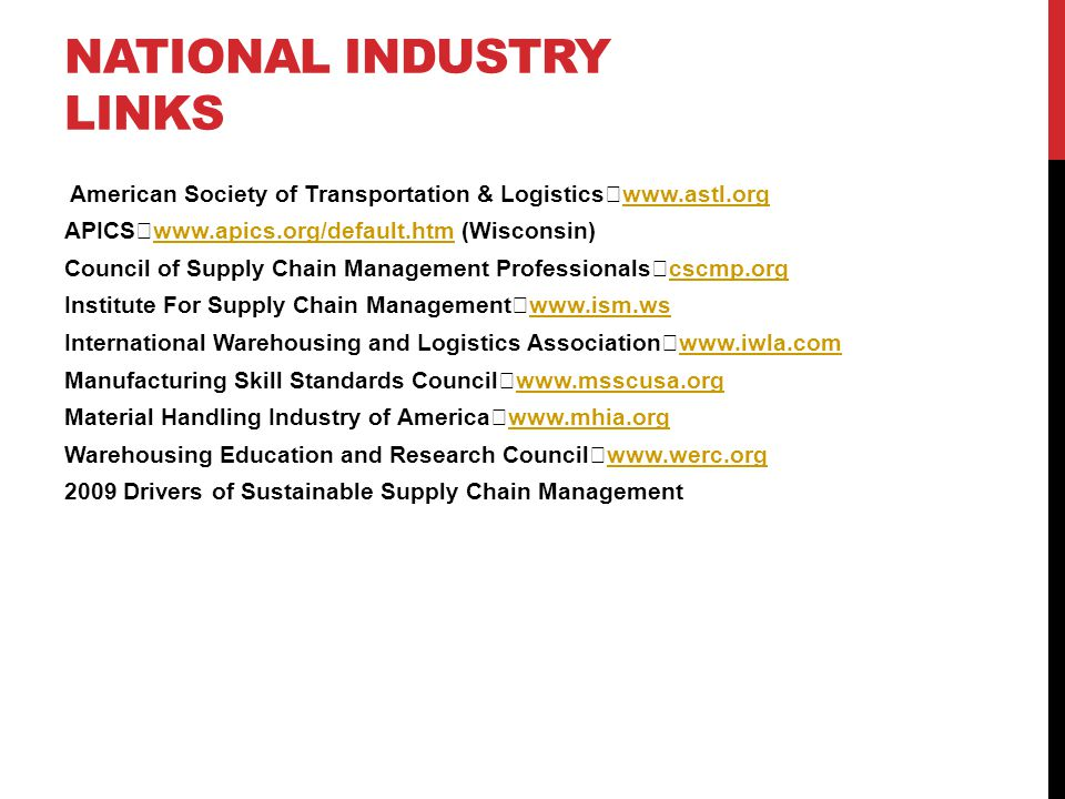 NATIONAL INDUSTRY LINKS American Society of Transportation & Logistics www.astl.org www.astl.org APICS www.apics.org/default.htm (Wisconsin) www.apics.org/default.htm Council of Supply Chain Management Professionals cscmp.org cscmp.org Institute For Supply Chain Management www.ism.ws www.ism.ws International Warehousing and Logistics Association www.iwla.com www.iwla.com Manufacturing Skill Standards Council www.msscusa.org www.msscusa.org Material Handling Industry of America www.mhia.org www.mhia.org Warehousing Education and Research Council www.werc.org www.werc.org 2009 Drivers of Sustainable Supply Chain Management