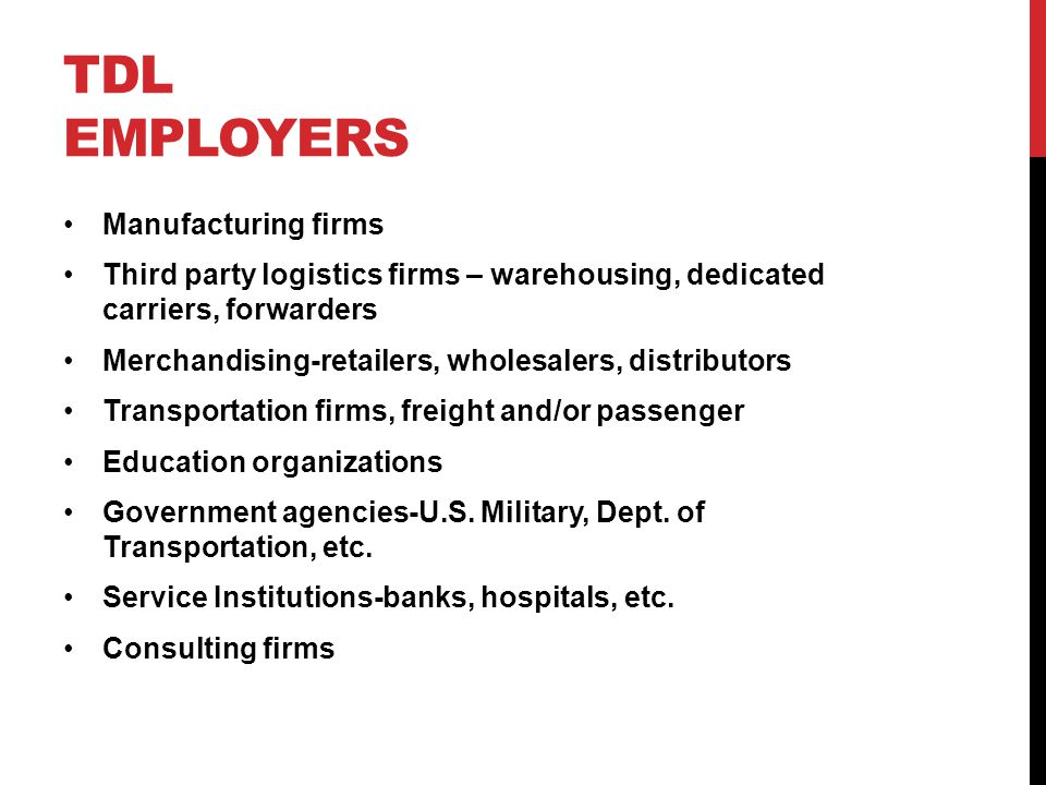 TDL EMPLOYERS Manufacturing firms Third party logistics firms – warehousing, dedicated carriers, forwarders Merchandising-retailers, wholesalers, distributors Transportation firms, freight and/or passenger Education organizations Government agencies-U.S.