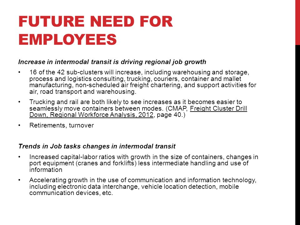 FUTURE NEED FOR EMPLOYEES Increase in intermodal transit is driving regional job growth 16 of the 42 sub-clusters will increase, including warehousing and storage, process and logistics consulting, trucking, couriers, container and mallet manufacturing, non-scheduled air freight chartering, and support activities for air, road transport and warehousing.