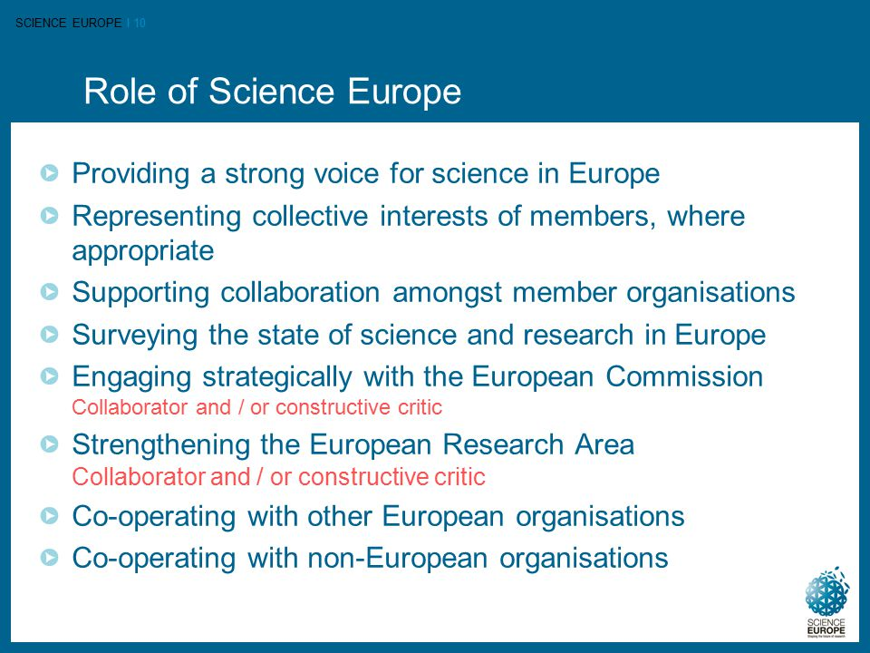 SCIENCE EUROPE I 10 Role of Science Europe Providing a strong voice for science in Europe Representing collective interests of members, where appropriate Supporting collaboration amongst member organisations Surveying the state of science and research in Europe Engaging strategically with the European Commission Collaborator and / or constructive critic Strengthening the European Research Area Collaborator and / or constructive critic Co-operating with other European organisations Co-operating with non-European organisations