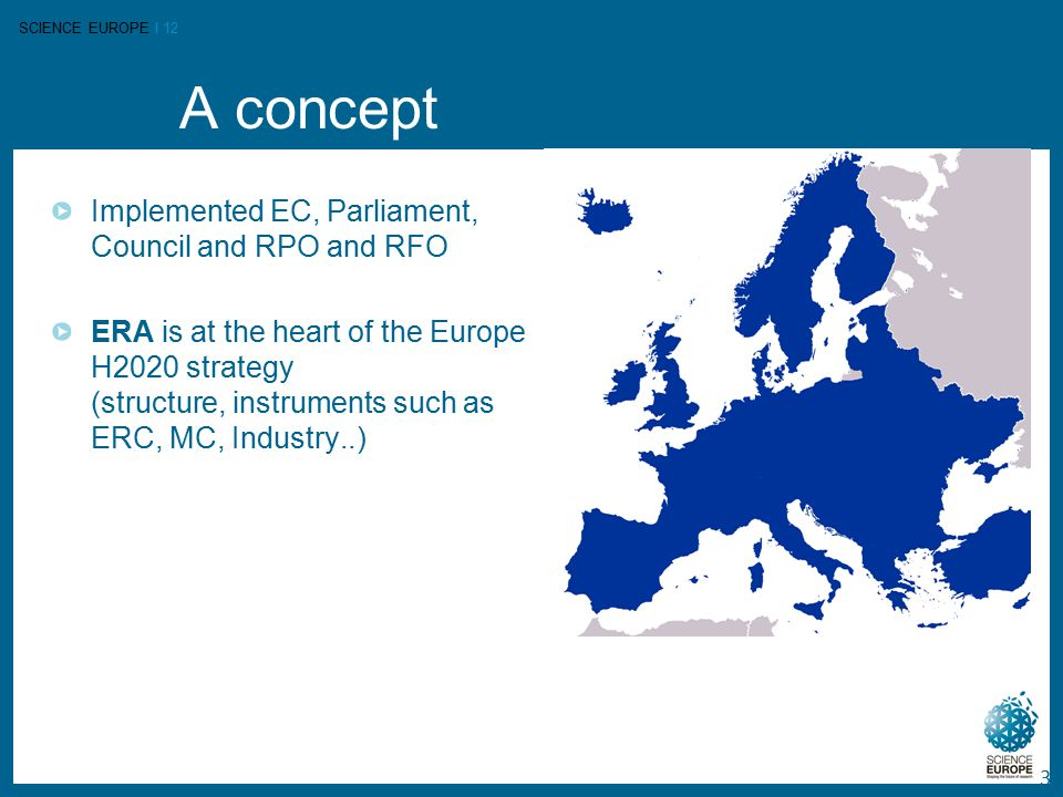 SCIENCE EUROPE I 12 A concept 3 Implemented EC, Parliament, Council and RPO and RFO ERA is at the heart of the Europe H2020 strategy (structure, instruments such as ERC, MC, Industry..)