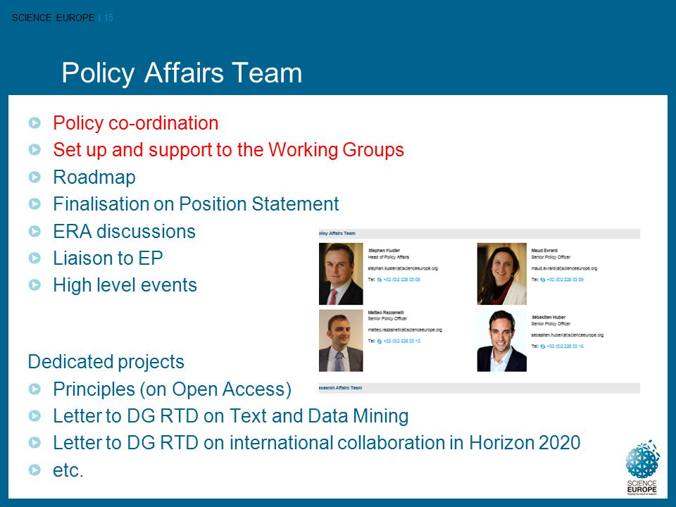 SCIENCE EUROPE I 15 Policy Affairs Team Policy co-ordination Set up and support to the Working Groups Roadmap Finalisation on Position Statement ERA d