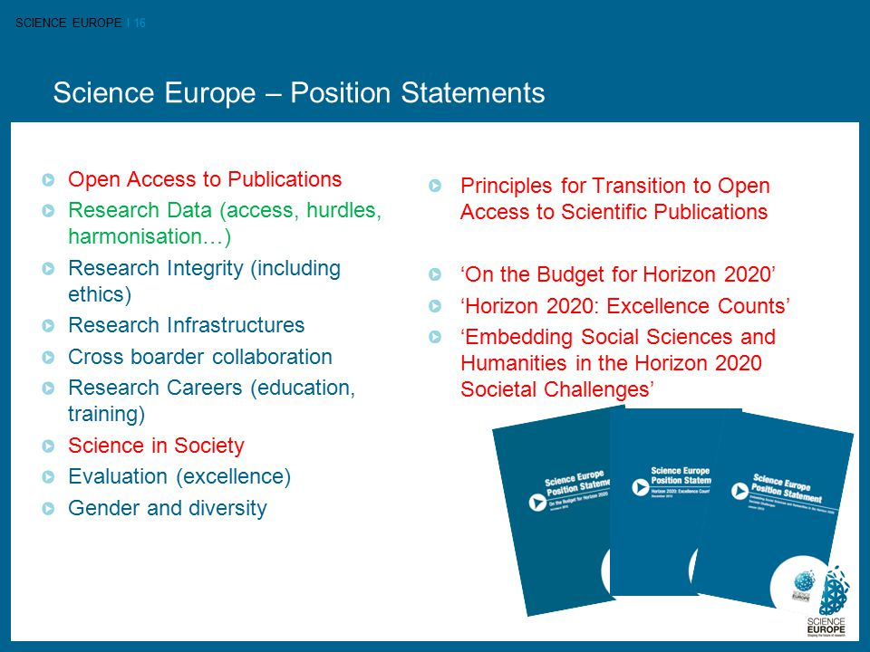 SCIENCE EUROPE I 16 Science Europe – Position Statements Open Access to Publications Research Data (access, hurdles, harmonisation…) Research Integrity (including ethics) Research Infrastructures Cross boarder collaboration Research Careers (education, training) Science in Society Evaluation (excellence) Gender and diversity Principles for Transition to Open Access to Scientific Publications 'On the Budget for Horizon 2020' 'Horizon 2020: Excellence Counts' 'Embedding Social Sciences and Humanities in the Horizon 2020 Societal Challenges'