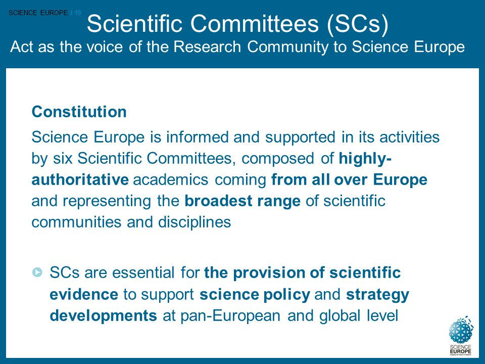 SCIENCE EUROPE I 19 Scientific Committees (SCs) Act as the voice of the Research Community to Science Europe Constitution Science Europe is informed and supported in its activities by six Scientific Committees, composed of highly- authoritative academics coming from all over Europe and representing the broadest range of scientific communities and disciplines SCs are essential for the provision of scientific evidence to support science policy and strategy developments at pan-European and global level