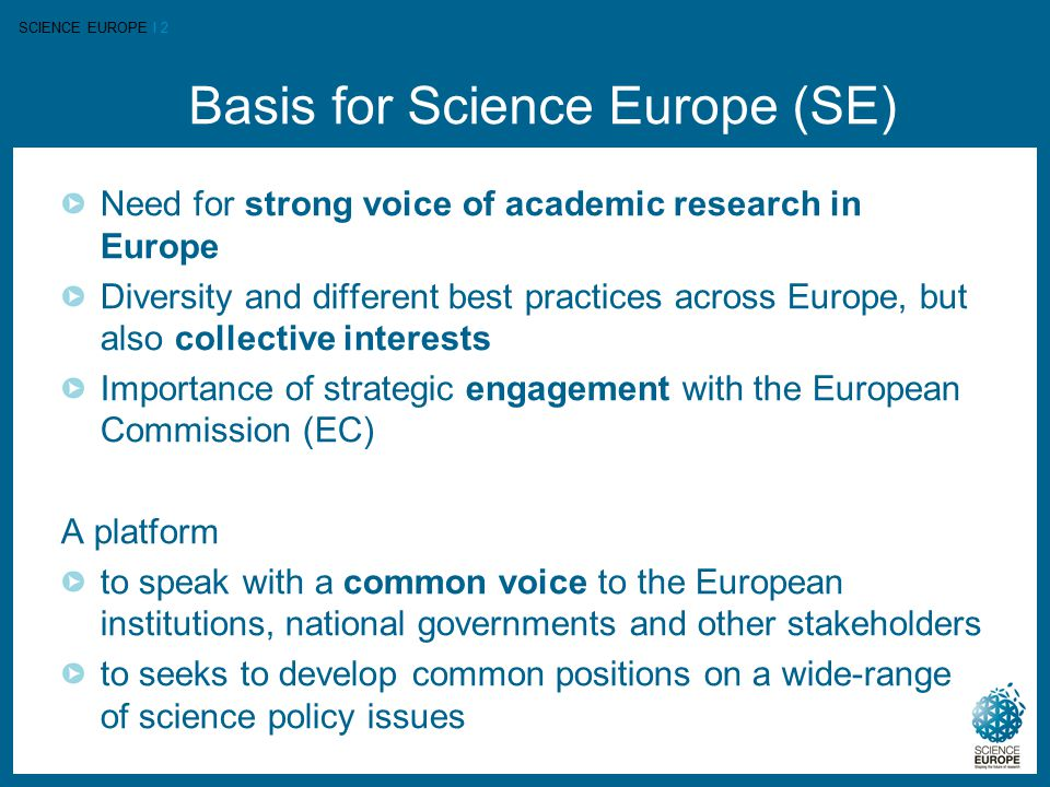 SCIENCE EUROPE I 2 Basis for Science Europe (SE) Need for strong voice of academic research in Europe Diversity and different best practices across Eu