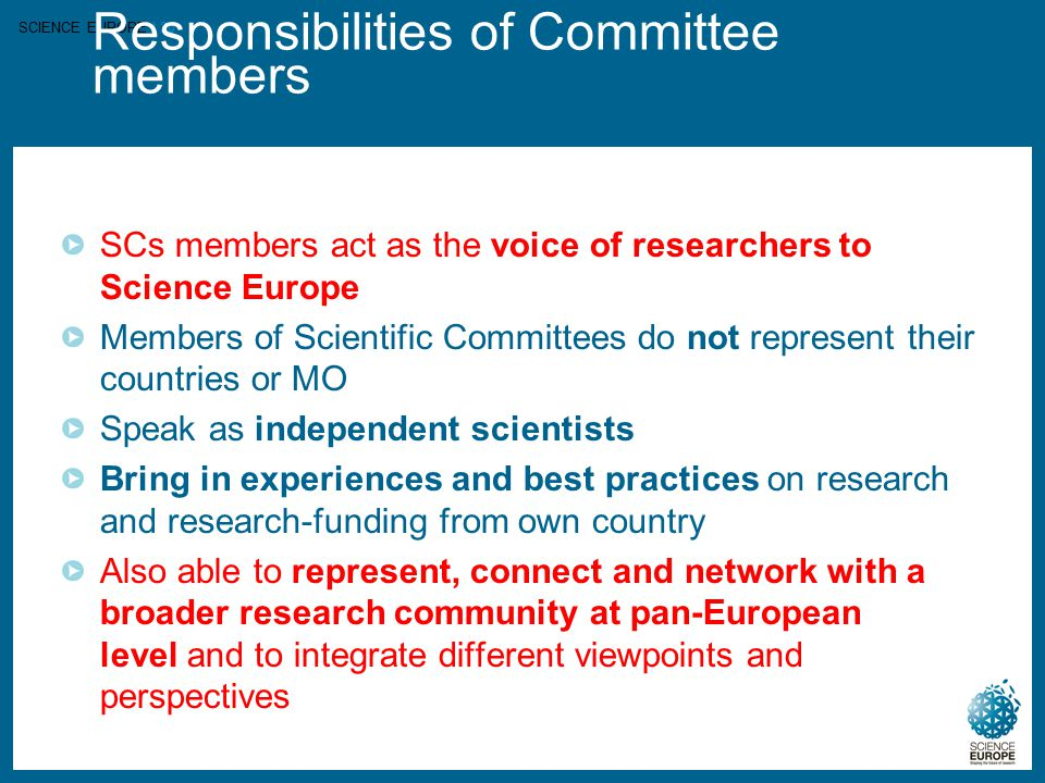 SCIENCE EUROPE I 20 Responsibilities of Committee members SCs members act as the voice of researchers to Science Europe Members of Scientific Committe