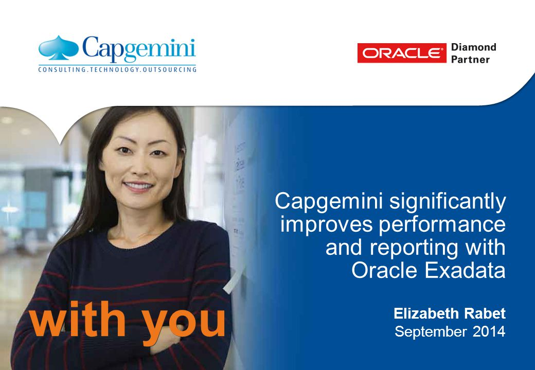 with you Capgemini significantly improves performance and reporting with Oracle Exadata Elizabeth Rabet September 2014
