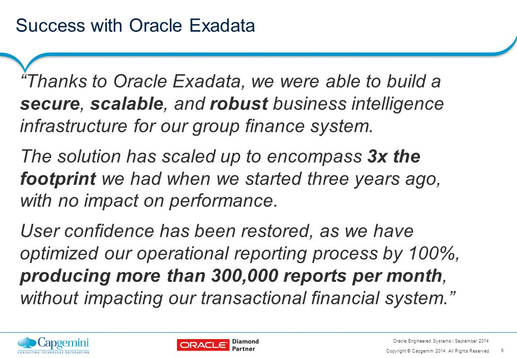 "9 Copyright © Capgemini 2014. All Rights Reserved Oracle Engineered Systems | September 2014 Success with Oracle Exadata ""Thanks to Oracle Exadata, we"