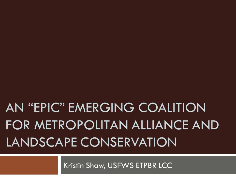 AN EPIC EMERGING COALITION FOR METROPOLITAN ALLIANCE AND LANDSCAPE CONSERVATION Kristin Shaw, USFWS ETPBR LCC