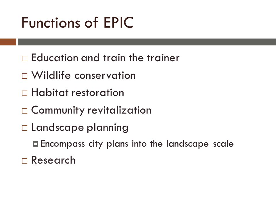 Functions of EPIC  Education and train the trainer  Wildlife conservation  Habitat restoration  Community revitalization  Landscape planning  Encompass city plans into the landscape scale  Research