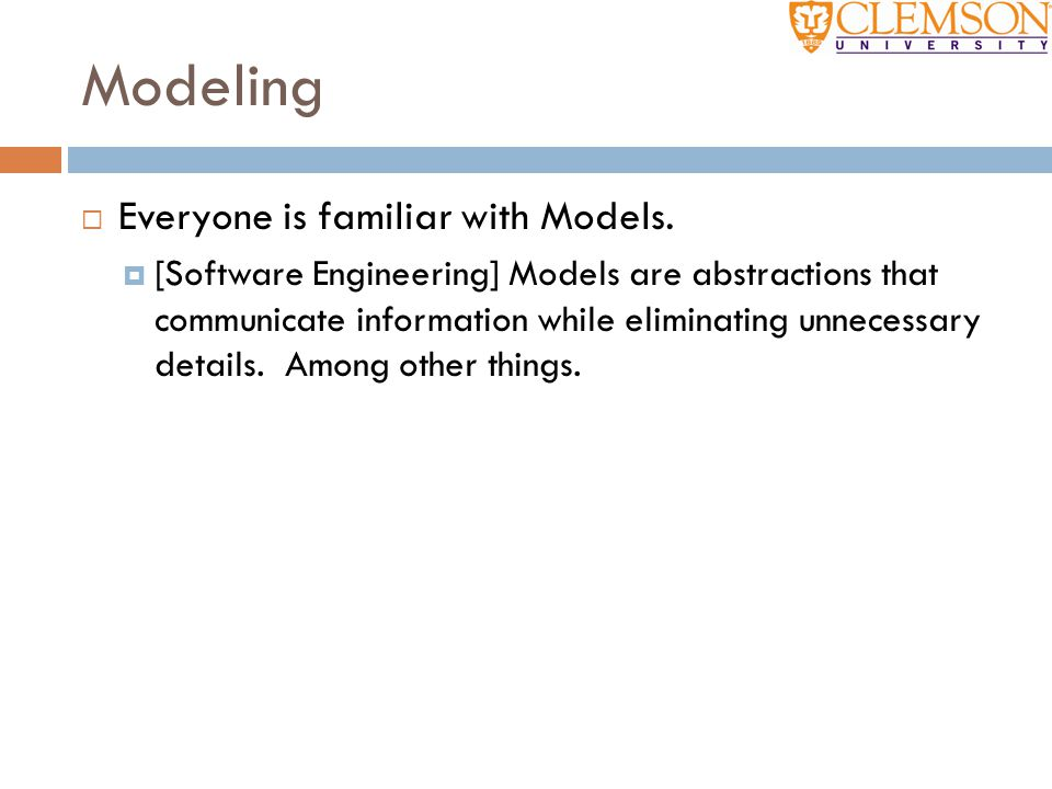Modeling  Everyone is familiar with Models.  [Software Engineering] Models are abstractions that communicate information while eliminating unnecessa