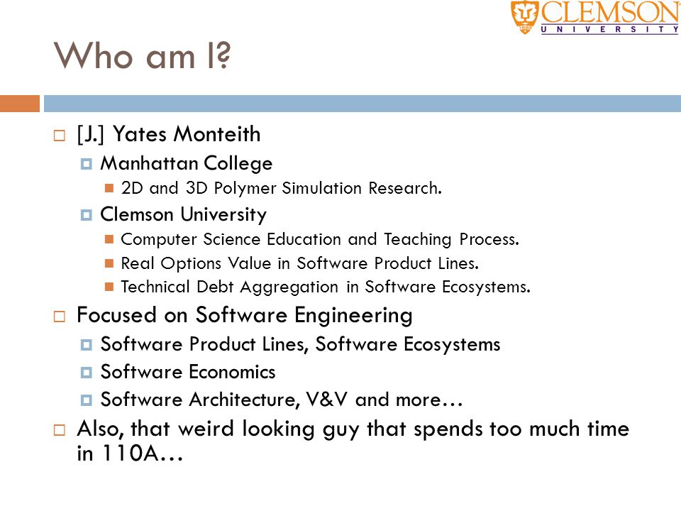Who am I?  [J.] Yates Monteith  Manhattan College 2D and 3D Polymer Simulation Research.  Clemson University Computer Science Education and Teachin