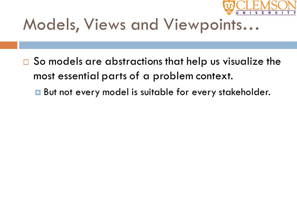 Models, Views and Viewpoints…  So models are abstractions that help us visualize the most essential parts of a problem context.  But not every model