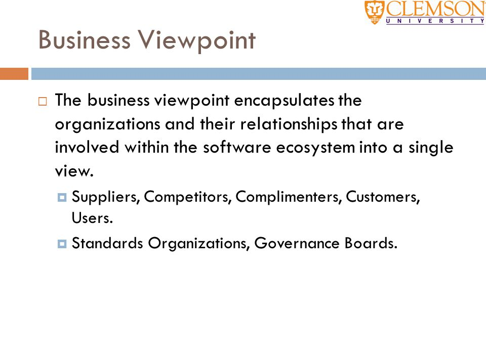 Business Viewpoint  The business viewpoint encapsulates the organizations and their relationships that are involved within the software ecosystem int