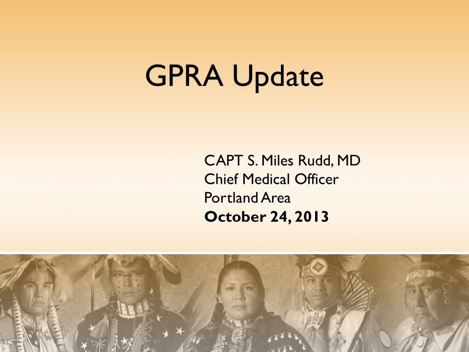 GPRA Update CAPT S. Miles Rudd, MD Chief Medical Officer Portland Area October 24, 2013
