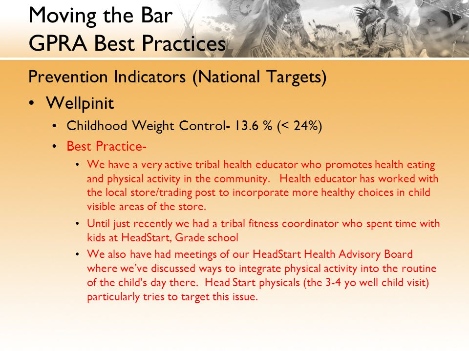 Moving the Bar GPRA Best Practices Prevention Indicators (National Targets) Wellpinit Childhood Weight Control- 13.6 % (< 24%) Best Practice- We have