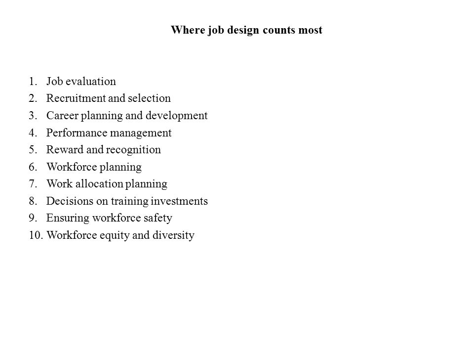 Where job design counts most 1.Job evaluation 2.Recruitment and selection 3.Career planning and development 4.Performance management 5.Reward and reco
